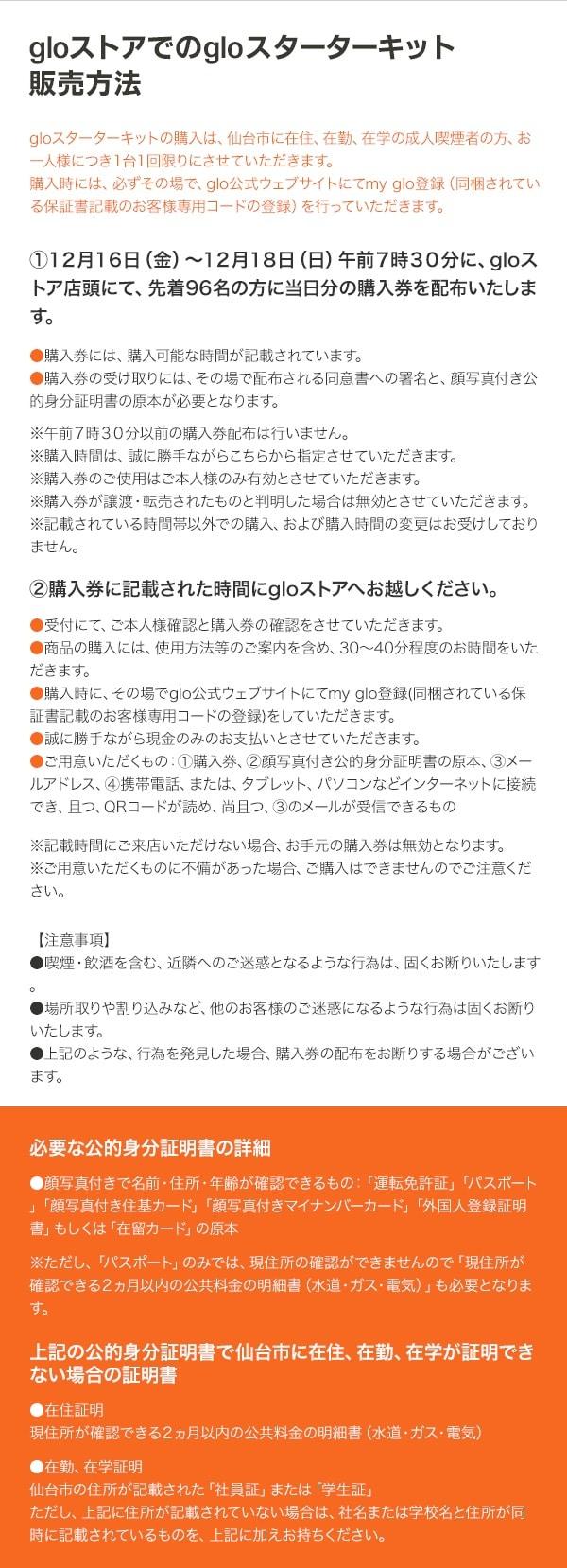 販売方法 gloスターターキットの購入は、仙台市に在住、在勤、在学の成人喫煙者の方、お一人様につき1台1回限りにさせていただきます。 購入時には、必ずその場でglo公式ウェブサイトにてmy glo登録(同梱されている保証書記載のお客様専用コード登録)を行っていただきます。 1.12月16日(金)から12月18日(日)午前7時30分に、gloストア店頭にて、先着96名の方に当日分の購入券を配布いたします。 ・購入券には、購入可能な時間が記載されています。 ・購入券の受取には、その場で配布される同意書への署名と、顔写真付き公的身分証明書の原本が必要になります。 *午前7時30分以前の購入券配布は行いません。 *購入時間は、誠に勝手ながらこちらから指定させていただきます。 *購入券のご使用はご本人様のみ有効とさせていただきます。 *購入券が譲渡・転売されたものと判明した場合は無効とさせていただきます。 2.購入券に記載された時間にgloストアへお越しください。 ・受付にて、ご本人様確認と購入券の確認をさせていただきます。 ・商品の購入には、使用方法等のご案内を含め、30分から40分程度のお時間を頂いております。 ・購入時に、その場でglo公式ウェブサイトにてmy glo登録(同梱されている保証書記載のお客様専用コードの登録)をしていただきます。 ・誠に勝手ながら現金のみのお支払いとさせていただきます。 ・ご用意いただくもの:購入券、顔写真付き公的身分証明書の原本、メールアドレス、携帯電話やタブレットなどインターネットに接続でき、且つ、QRコードが読め、メールが受信できるもの。 *記載時間にご来店いただけない場合、お手元の購入券は無効となります。 *ご用意いただくものに不備があった場合、ご購入はできませんのでご注意ください。 ◯顔写真付き公的身分証明書とは? 「運転免許証」「パスポート」「顔写真付き住基カード」「顔写真付きマイナンバーカード」「外国人登録証明書」もしくは「在留カード」 パスポートのみでは現住所の確認ができないので、住所が確認できる2ヶ月以内の公共料金の明細書も必要になります。 上記の身分証明書で仙台市に在住、在勤、在学が証明できない場合の証明書 ・在住証明(公共料金の明細書など) ・社員証、学生証