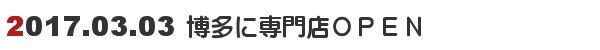 2017.03,03博多に専門店がオープン