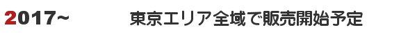 2017年中に東京の全エリアで販売開始予定
