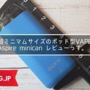 アトマイザーよりも小さいポッド型VAPE「minican(ミニキャン)」、Aspireから登場です!