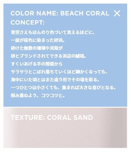 青空さえもほんのり色づいて見えるほどに、 一面が桜色に染まった砂浜。 砕けた無数の珊瑚や貝殻が 砂とブランドされてできる浜辺の絨毯。 すくいあげる手の隙間から サラサラとこぼれ落ちていくほど細かくなっても、 海中にいた頃とはまた違う形でその場を彩る。 一つひとつは小さくても、集まれば大きな喜びとなる。 積み重ねよう、コツコツと。
